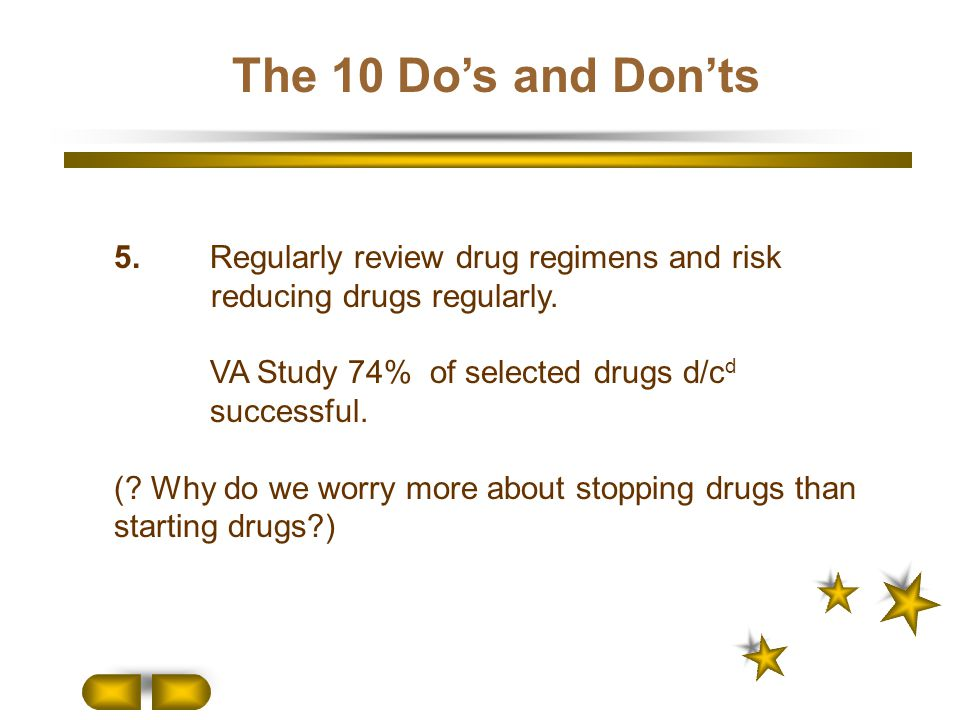 The 10 Do's and Don'ts 5.Regularly review drug regimens and risk reducing drugs regularly. VA Study 74% of selected drugs d/c d successful. (? Why do