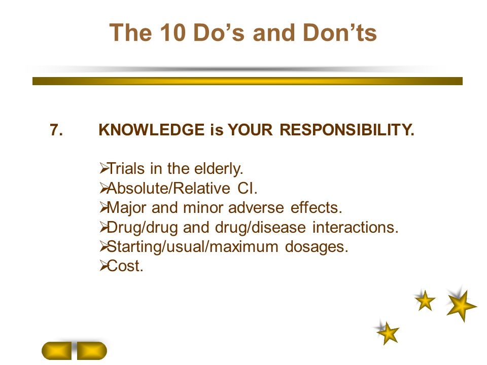 7.KNOWLEDGE is YOUR RESPONSIBILITY.  Trials in the elderly.  Absolute/Relative CI.  Major and minor adverse effects.  Drug/drug and drug/disease i