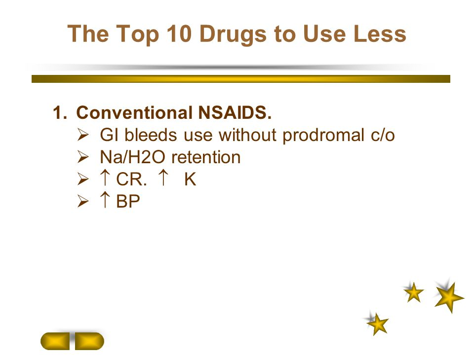 The Top 10 Drugs to Use Less 1.Conventional NSAIDS.  GI bleeds use without prodromal c/o  Na/H2O retention   CR.  K   BP