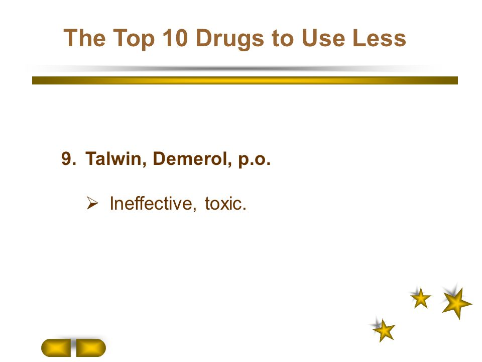 9.Talwin, Demerol, p.o.  Ineffective, toxic. The Top 10 Drugs to Use Less