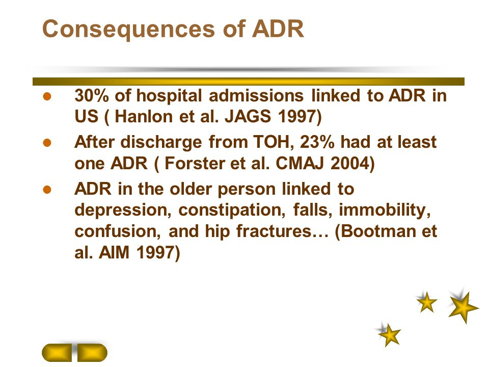Consequences of ADR 30% of hospital admissions linked to ADR in US ( Hanlon et al. JAGS 1997) After discharge from TOH, 23% had at least one ADR ( For