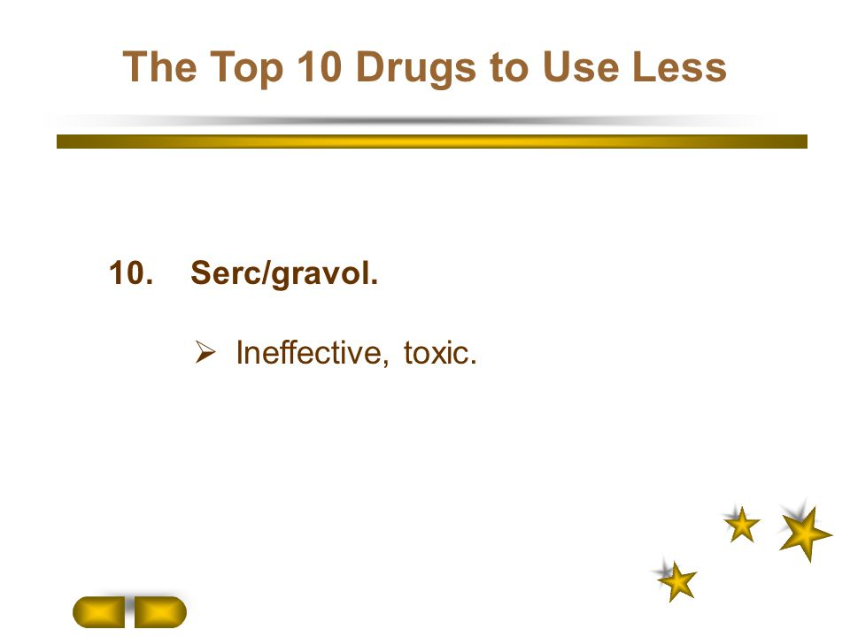10. Serc/gravol.  Ineffective, toxic. The Top 10 Drugs to Use Less