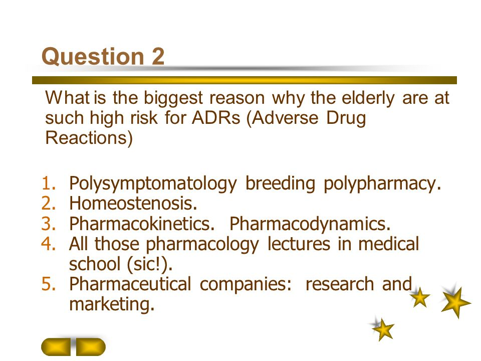 Question 2 What is the biggest reason why the elderly are at such high risk for ADRs (Adverse Drug Reactions) 1.Polysymptomatology breeding polypharma