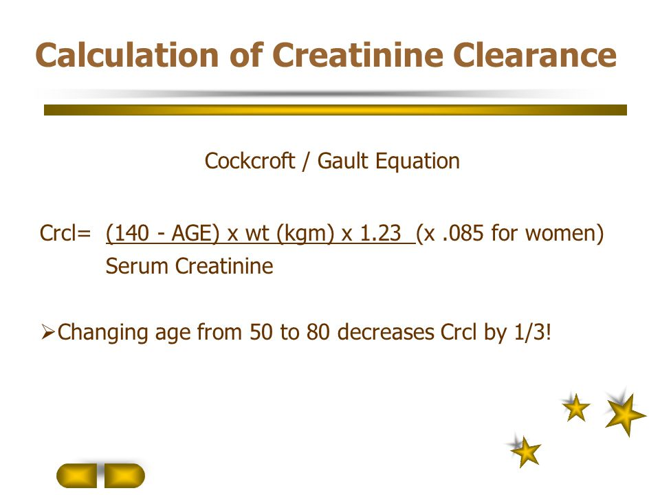 Calculation of Creatinine Clearance Cockcroft / Gault Equation Crcl= (140 - AGE) x wt (kgm) x 1.23 (x.085 for women) Serum Creatinine  Changing age f