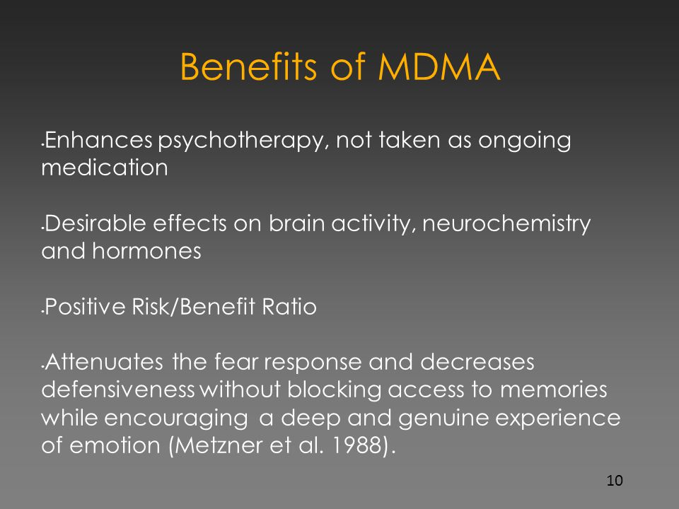 Benefits of MDMA Enhances psychotherapy, not taken as ongoing medication Desirable effects on brain activity, neurochemistry and hormones Positive Ris