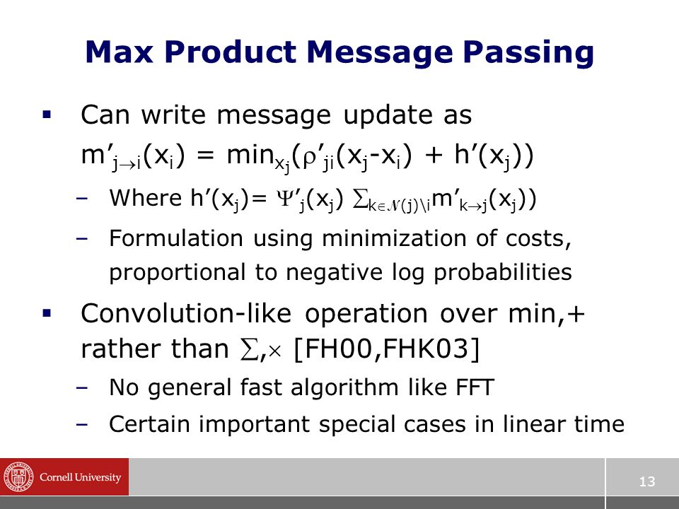 13 Max Product Message Passing  Can write message update as m' ji (x i ) = min x j (' ji (x j -x i ) + h'(x j )) –Where h'(x j )= ' j (x j )  k N (j)\i m' kj (x j )) –Formulation using minimization of costs, proportional to negative log probabilities  Convolution-like operation over min,+ rather than , [FH00,FHK03] –No general fast algorithm like FFT –Certain important special cases in linear time