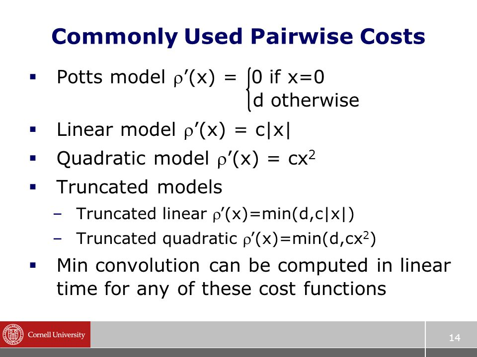 14 Commonly Used Pairwise Costs  Potts model '(x) = 0 if x=0 d otherwise  Linear model '(x) = c|x|  Quadratic model '(x) = cx 2  Truncated models –Truncated linear '(x)=min(d,c|x|) –Truncated quadratic '(x)=min(d,cx 2 )  Min convolution can be computed in linear time for any of these cost functions