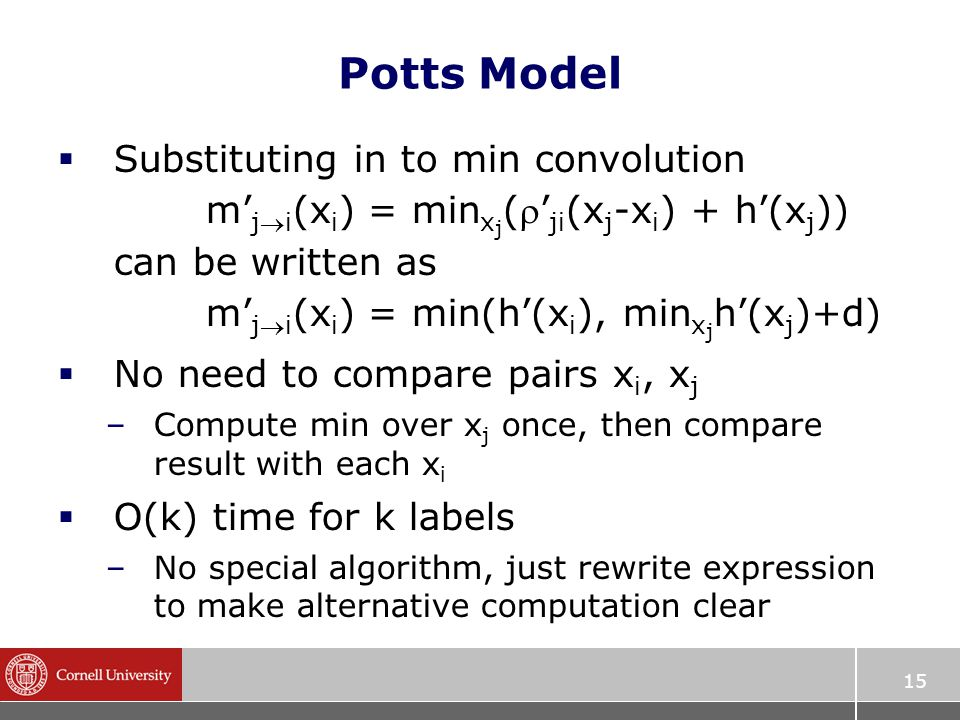 15 Potts Model  Substituting in to min convolution m' ji (x i ) = min x j (' ji (x j -x i ) + h'(x j )) can be written as m' ji (x i ) = min(h'(x i ), min x j h'(x j )+d)  No need to compare pairs x i, x j –Compute min over x j once, then compare result with each x i  O(k) time for k labels –No special algorithm, just rewrite expression to make alternative computation clear
