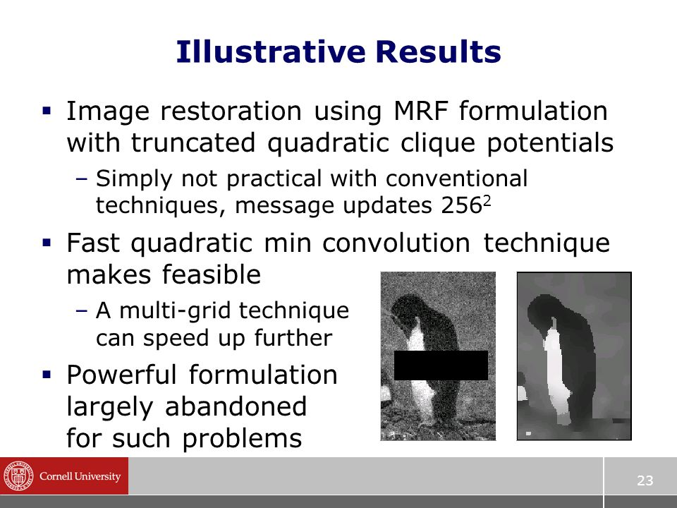 23 Illustrative Results  Image restoration using MRF formulation with truncated quadratic clique potentials –Simply not practical with conventional techniques, message updates 256 2  Fast quadratic min convolution technique makes feasible –A multi-grid technique can speed up further  Powerful formulation largely abandoned for such problems