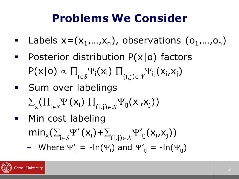 3 Problems We Consider  Labels x=(x 1,…,x n ), observations (o 1,…,o n )  Posterior distribution P(x|o) factors P(x|o)   i S  i (x i )  (i,j) N  ij (x i,x j )  Sum over labelings  x ( i S  i (x i )  (i,j) N  ij (x i,x j ))  Min cost labeling min x ( i S ' i (x i )+ (i,j) N ' ij (x i,x j )) –Where ' i = -ln( i ) and ' ij = -ln( ij )