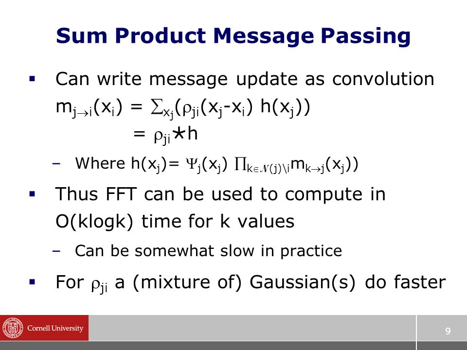9 Sum Product Message Passing  Can write message update as convolution m ji (x i ) =  x j ( ji (x j -x i ) h(x j )) =  ji  h –Where h(x j )=  j (x j )  k N (j)\i m kj (x j ))  Thus FFT can be used to compute in O(klogk) time for k values –Can be somewhat slow in practice  For  ji a (mixture of) Gaussian(s) do faster