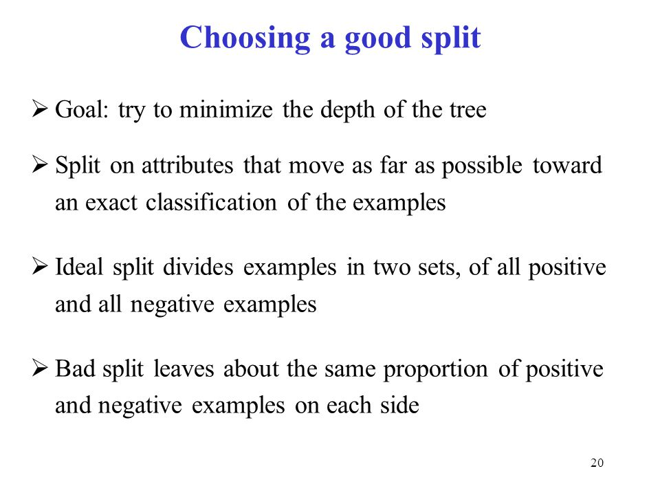 20 Choosing a good split  Goal: try to minimize the depth of the tree  Split on attributes that move as far as possible toward an exact classificati