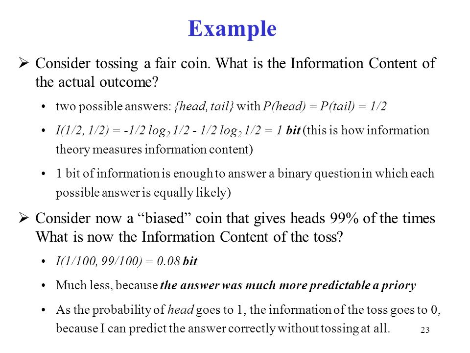 23 Example  Consider tossing a fair coin. What is the Information Content of the actual outcome? two possible answers: {head, tail} with P(head) = P(