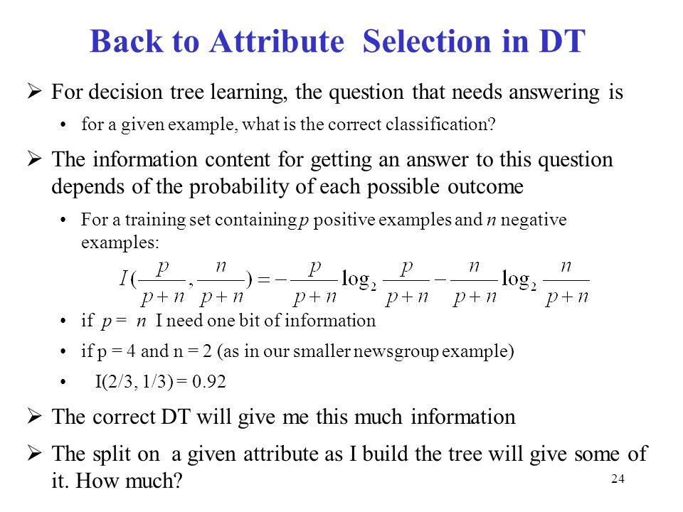 24 Back to Attribute Selection in DT  For decision tree learning, the question that needs answering is for a given example, what is the correct class