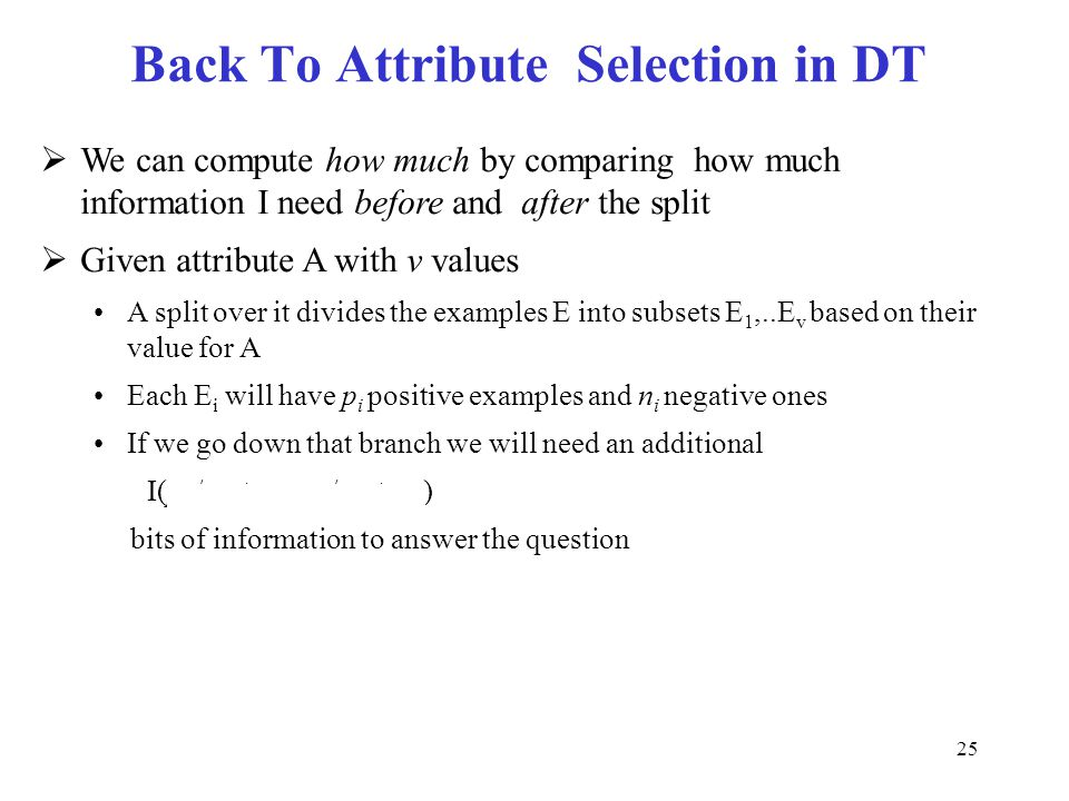 25 Back To Attribute Selection in DT  We can compute how much by comparing how much information I need before and after the split  Given attribute A