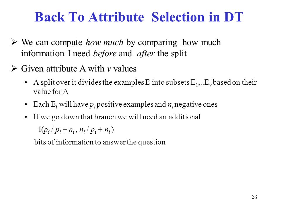 26 Back To Attribute Selection in DT  We can compute how much by comparing how much information I need before and after the split  Given attribute A