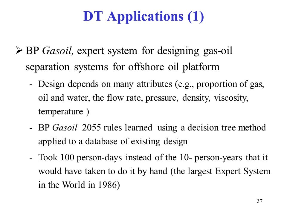 37 DT Applications (1)  BP Gasoil, expert system for designing gas-oil separation systems for offshore oil platform -Design depends on many attribute