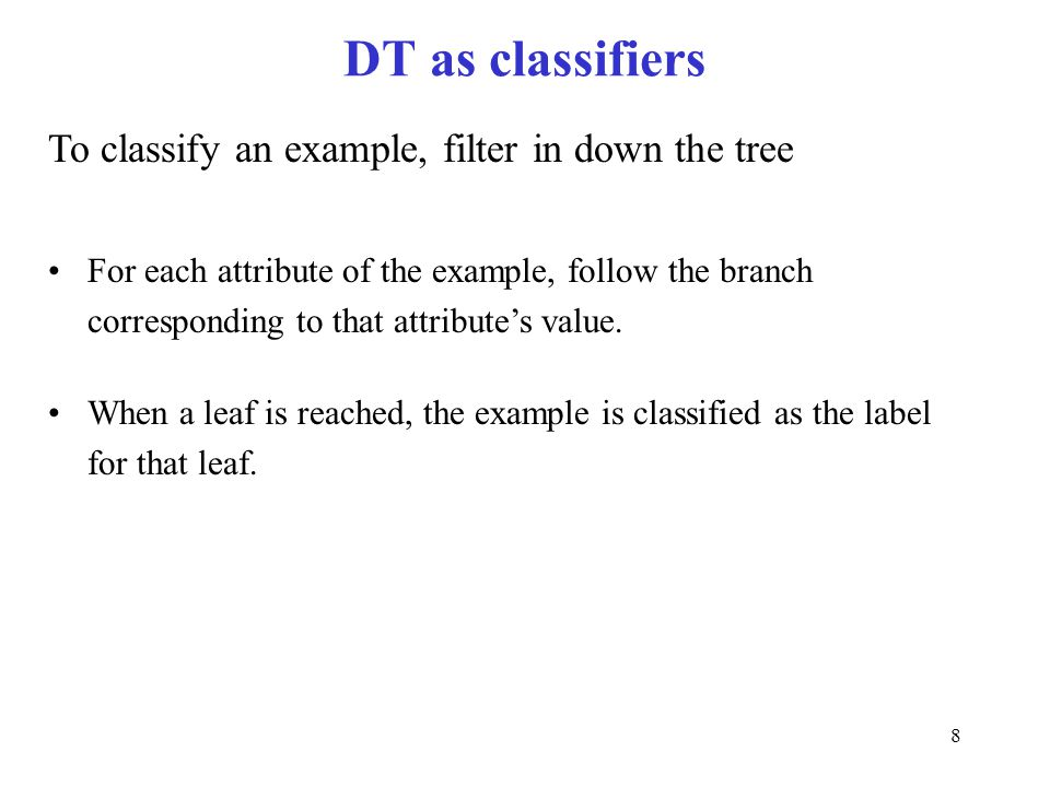 8 DT as classifiers To classify an example, filter in down the tree For each attribute of the example, follow the branch corresponding to that attribu