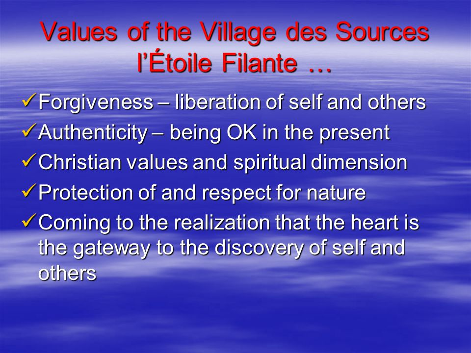 Values of the Village des Sources l'Étoile Filante … Forgiveness – liberation of self and others Forgiveness – liberation of self and others Authenticity – being OK in the present Authenticity – being OK in the present Christian values and spiritual dimension Christian values and spiritual dimension Protection of and respect for nature Protection of and respect for nature Coming to the realization that the heart is the gateway to the discovery of self and others Coming to the realization that the heart is the gateway to the discovery of self and others