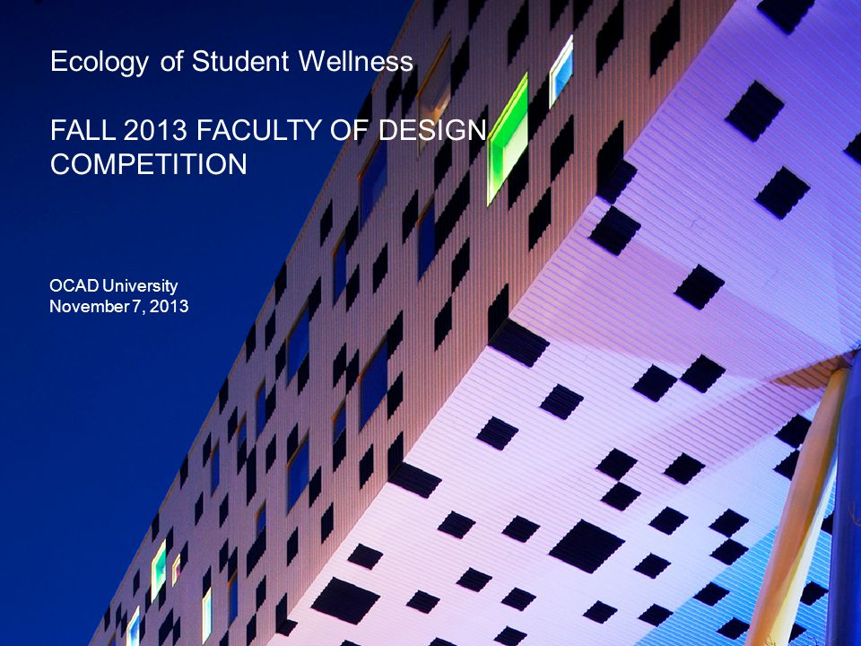 Ecology of Student Wellness FALL 2013 FACULTY OF DESIGN COMPETITION OCAD University November 7, 2013