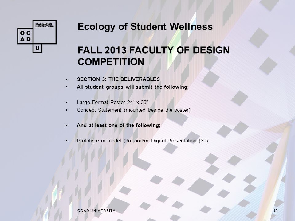 Ecology of Student Wellness FALL 2013 FACULTY OF DESIGN COMPETITION OCAD UNIVERSITY12 SECTION 3: THE DELIVERABLES All student groups will submit the following; Large Format Poster 24 x 36 Concept Statement (mounted beside the poster) And at least one of the following; Prototype or model (3a) and/or Digital Presentation (3b)