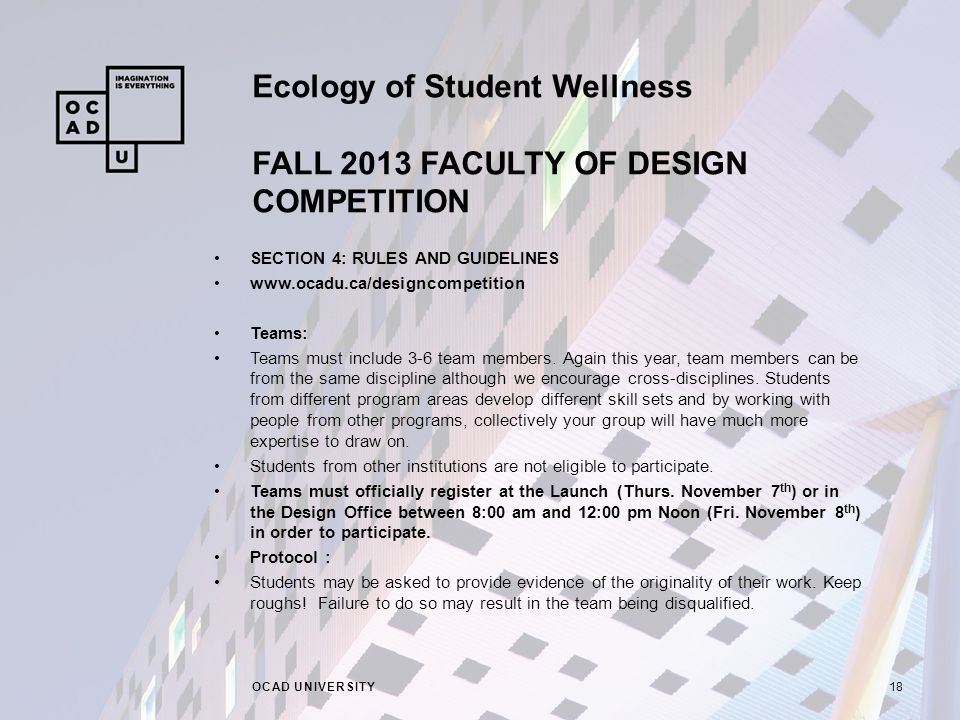 Ecology of Student Wellness FALL 2013 FACULTY OF DESIGN COMPETITION OCAD UNIVERSITY18 SECTION 4: RULES AND GUIDELINES   Teams: Teams must include 3-6 team members.