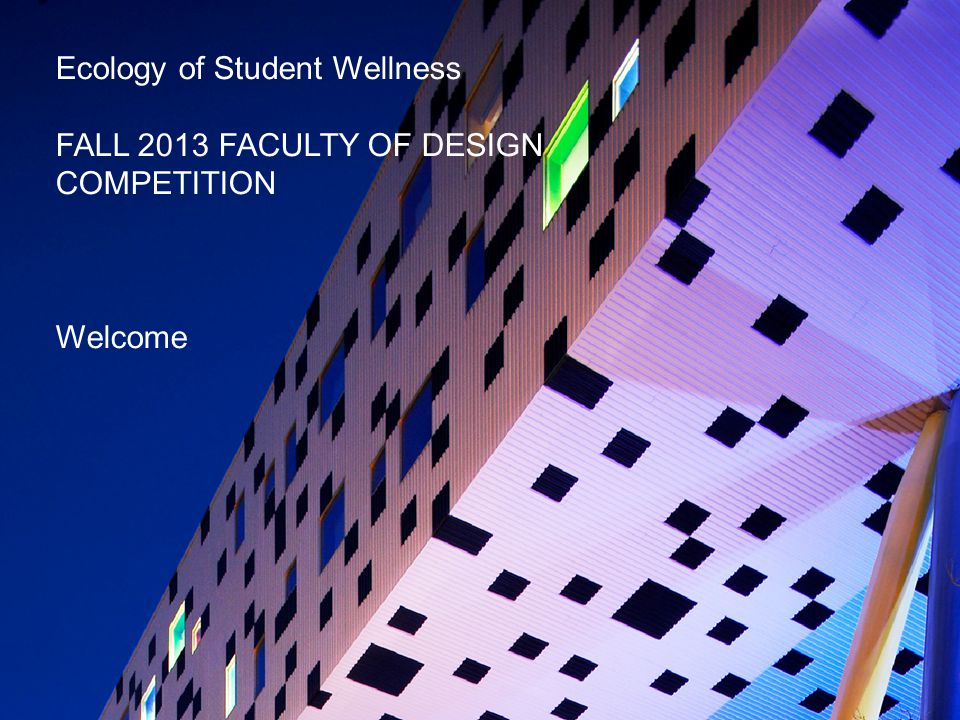 Ecology of Student Wellness FALL 2013 FACULTY OF DESIGN COMPETITION Welcome