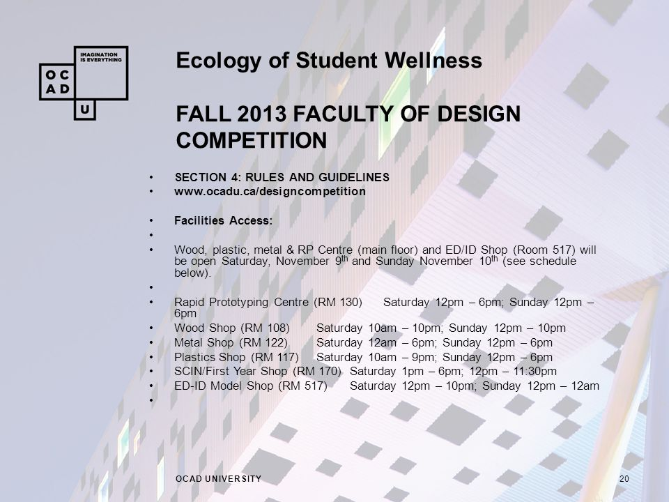 Ecology of Student Wellness FALL 2013 FACULTY OF DESIGN COMPETITION OCAD UNIVERSITY20 SECTION 4: RULES AND GUIDELINES   Facilities Access: Wood, plastic, metal & RP Centre (main floor) and ED/ID Shop (Room 517) will be open Saturday, November 9 th and Sunday November 10 th (see schedule below).