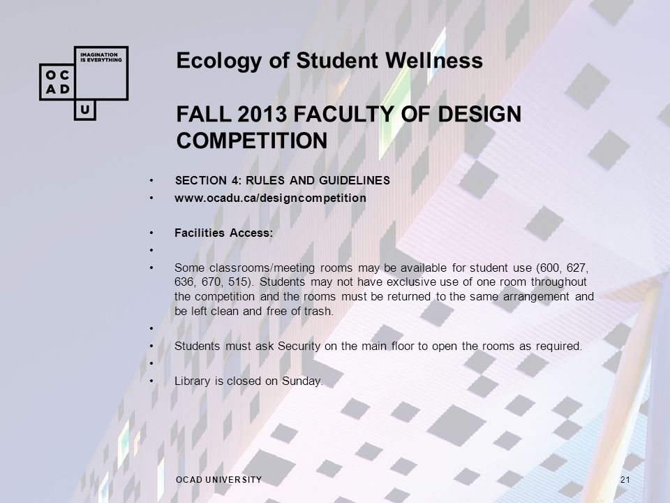 Ecology of Student Wellness FALL 2013 FACULTY OF DESIGN COMPETITION OCAD UNIVERSITY21 SECTION 4: RULES AND GUIDELINES www.ocadu.ca/designcompetition Facilities Access: Some classrooms/meeting rooms may be available for student use (600, 627, 636, 670, 515).