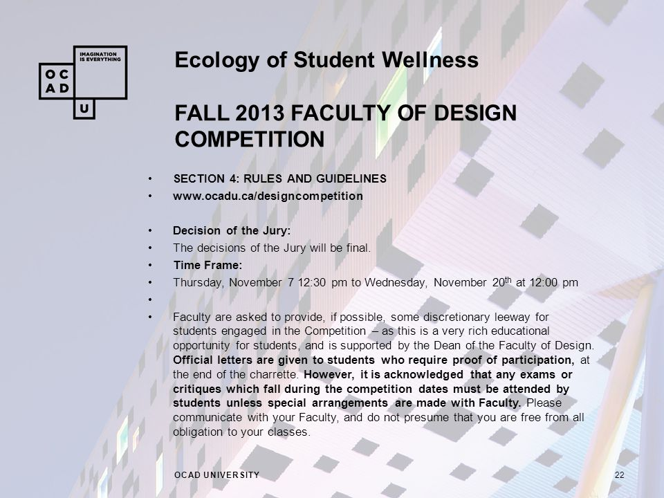 Ecology of Student Wellness FALL 2013 FACULTY OF DESIGN COMPETITION OCAD UNIVERSITY22 SECTION 4: RULES AND GUIDELINES   Decision of the Jury: The decisions of the Jury will be final.