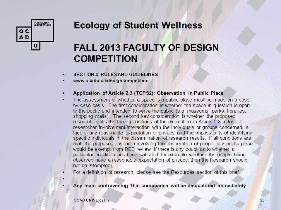 Ecology of Student Wellness FALL 2013 FACULTY OF DESIGN COMPETITION OCAD UNIVERSITY25 SECTION 4: RULES AND GUIDELINES   Application of Article 2.3 (TCPS2): Observation in Public Place The assessment of whether a space is a public place must be made on a case- by-case basis.