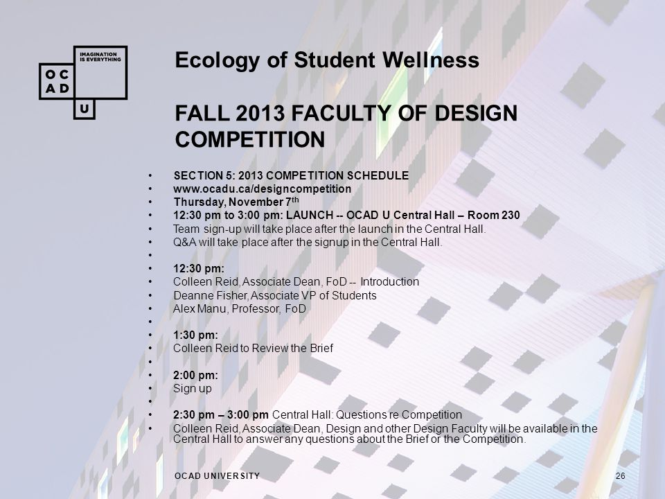 Ecology of Student Wellness FALL 2013 FACULTY OF DESIGN COMPETITION OCAD UNIVERSITY26 SECTION 5: 2013 COMPETITION SCHEDULE   Thursday, November 7 th 12:30 pm to 3:00 pm: LAUNCH -- OCAD U Central Hall – Room 230 Team sign-up will take place after the launch in the Central Hall.