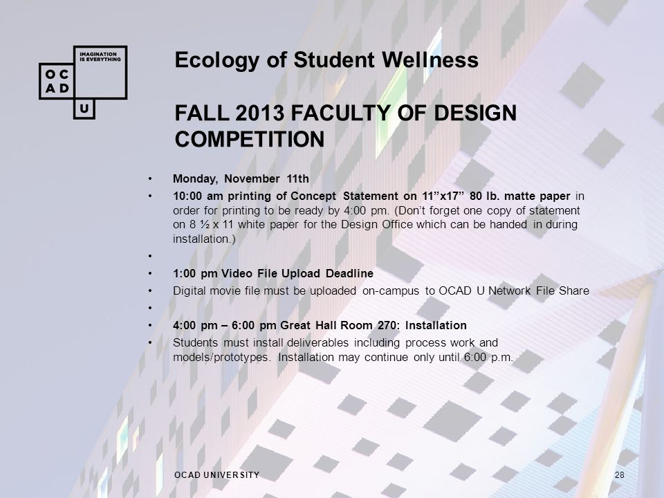 Ecology of Student Wellness FALL 2013 FACULTY OF DESIGN COMPETITION OCAD UNIVERSITY28 Monday, November 11th 10:00 am printing of Concept Statement on 11 x17 80 lb.
