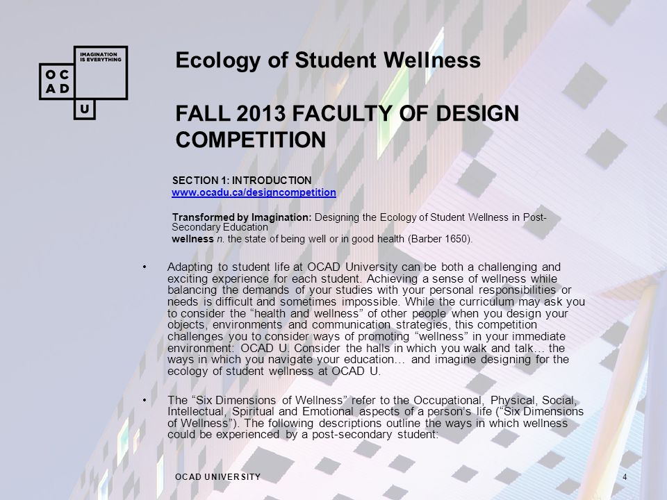 Ecology of Student Wellness FALL 2013 FACULTY OF DESIGN COMPETITION OCAD UNIVERSITY4 SECTION 1: INTRODUCTION www.ocadu.ca/designcompetition Transformed by Imagination: Designing the Ecology of Student Wellness in Post- Secondary Education wellness n.