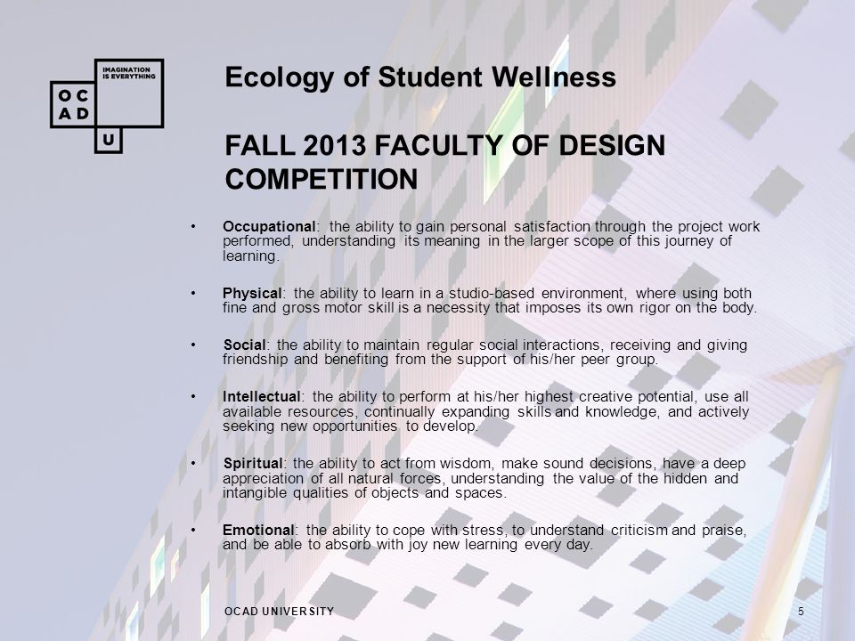 Ecology of Student Wellness FALL 2013 FACULTY OF DESIGN COMPETITION OCAD UNIVERSITY5 Occupational: the ability to gain personal satisfaction through the project work performed, understanding its meaning in the larger scope of this journey of learning.
