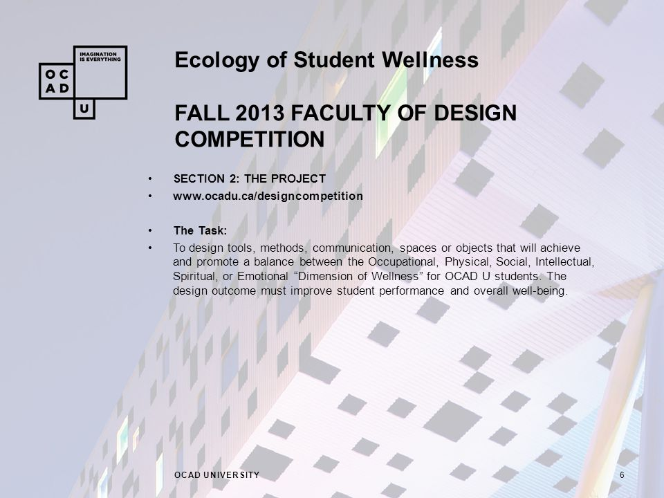 Ecology of Student Wellness FALL 2013 FACULTY OF DESIGN COMPETITION OCAD UNIVERSITY6 SECTION 2: THE PROJECT www.ocadu.ca/designcompetition The Task: To design tools, methods, communication, spaces or objects that will achieve and promote a balance between the Occupational, Physical, Social, Intellectual, Spiritual, or Emotional Dimension of Wellness for OCAD U students.