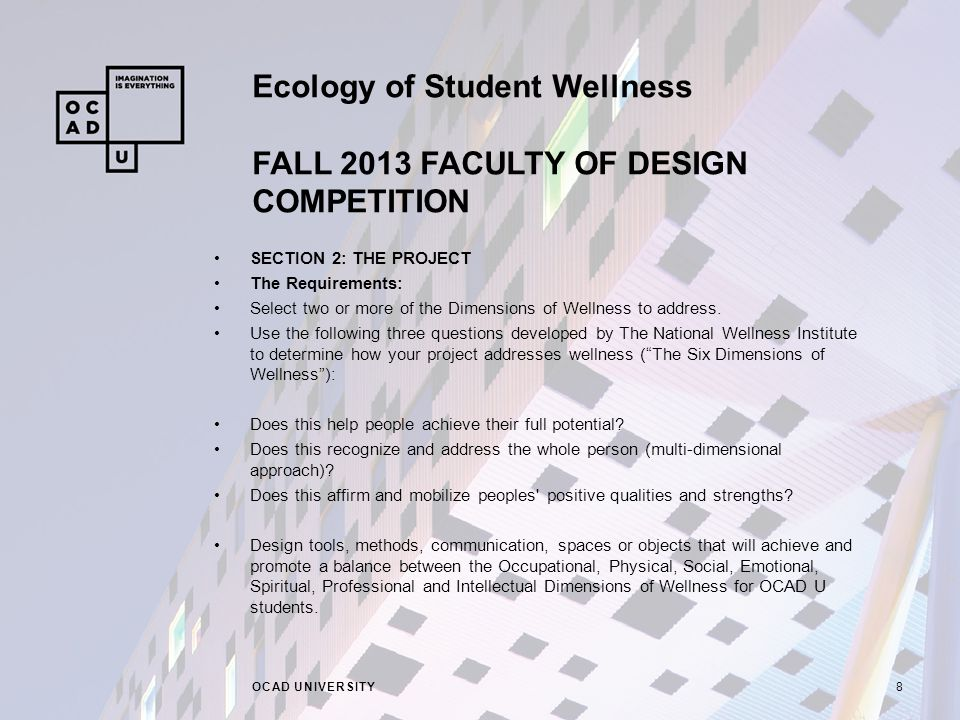 Ecology of Student Wellness FALL 2013 FACULTY OF DESIGN COMPETITION OCAD UNIVERSITY8 SECTION 2: THE PROJECT The Requirements: Select two or more of the Dimensions of Wellness to address.