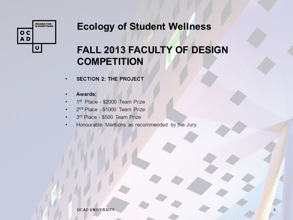 Ecology of Student Wellness FALL 2013 FACULTY OF DESIGN COMPETITION OCAD UNIVERSITY9 SECTION 2: THE PROJECT Awards: 1 st Place - $2000 Team Prize 2 nd Place - $1000 Team Prize 3 rd Place - $500 Team Prize Honourable Mentions as recommended by the Jury.