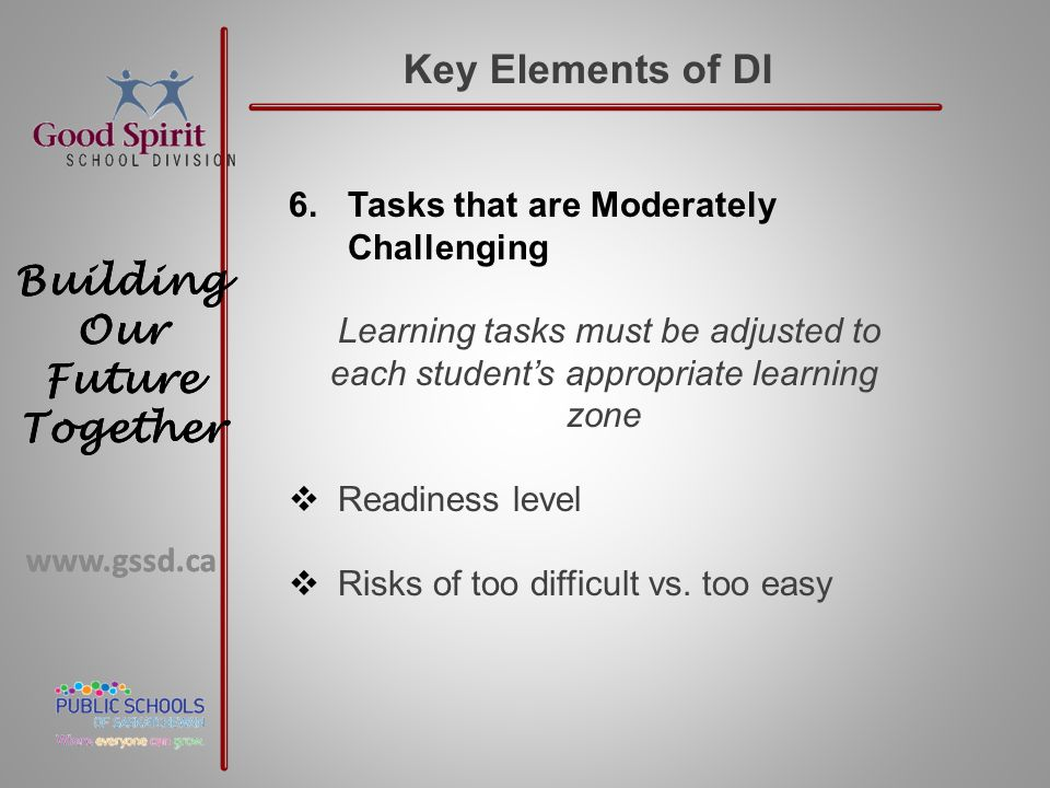 www.gssd.ca Building Our Future Together www.gssd.ca Building Our Future Together Key Elements of DI 6.Tasks that are Moderately Challenging Learning tasks must be adjusted to each student's appropriate learning zone  Readiness level  Risks of too difficult vs.
