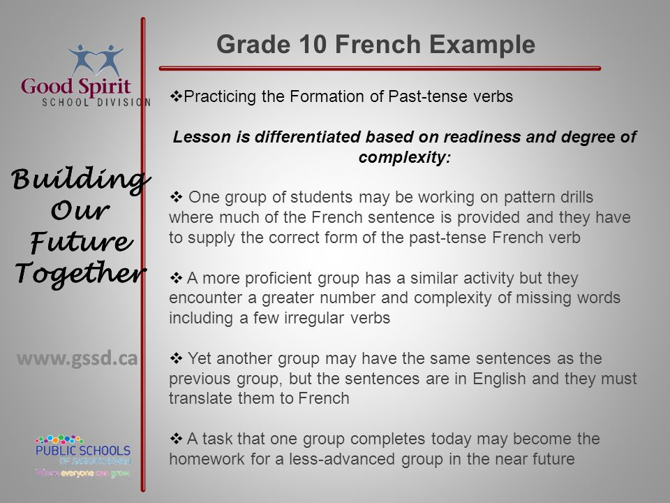 www.gssd.ca Building Our Future Together www.gssd.ca Building Our Future Together Grade 10 French Example  Practicing the Formation of Past-tense verbs Lesson is differentiated based on readiness and degree of complexity:  One group of students may be working on pattern drills where much of the French sentence is provided and they have to supply the correct form of the past-tense French verb  A more proficient group has a similar activity but they encounter a greater number and complexity of missing words including a few irregular verbs  Yet another group may have the same sentences as the previous group, but the sentences are in English and they must translate them to French  A task that one group completes today may become the homework for a less-advanced group in the near future