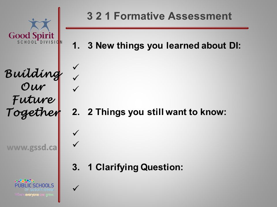 www.gssd.ca Building Our Future Together www.gssd.ca Building Our Future Together 3 2 1 Formative Assessment 1.3 New things you learned about DI: 2.2 Things you still want to know: 3.1 Clarifying Question: