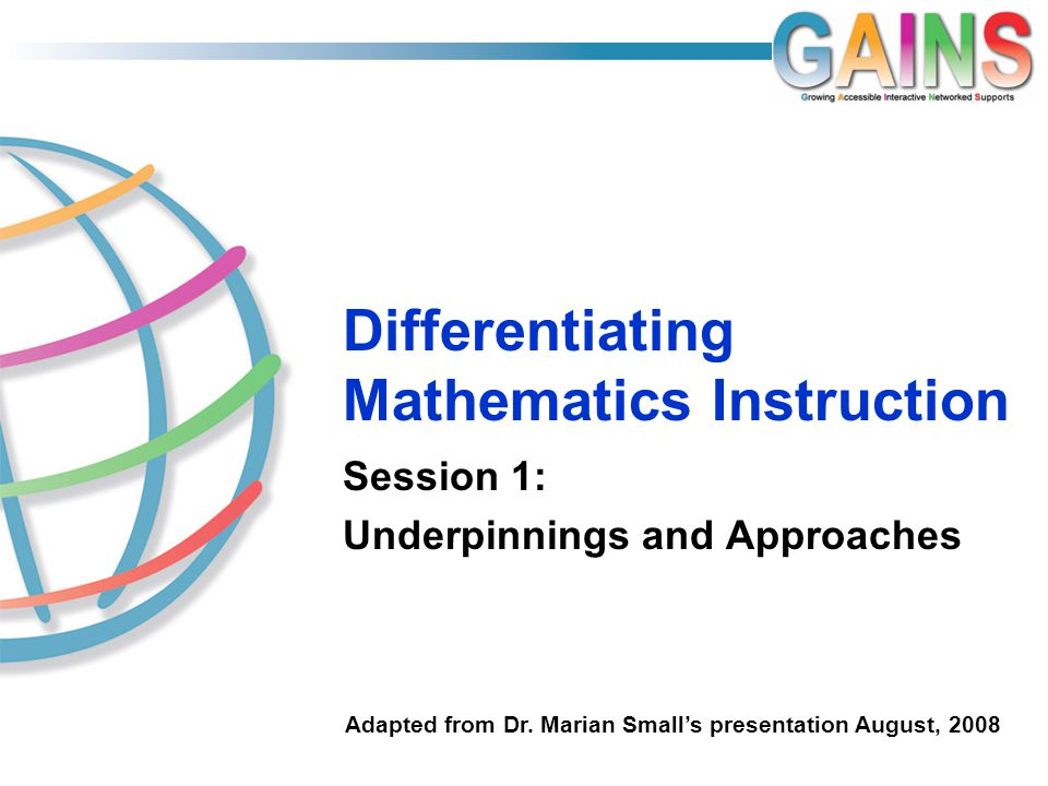 Differentiating Mathematics Instruction Session 1: Underpinnings and Approaches Adapted from Dr.