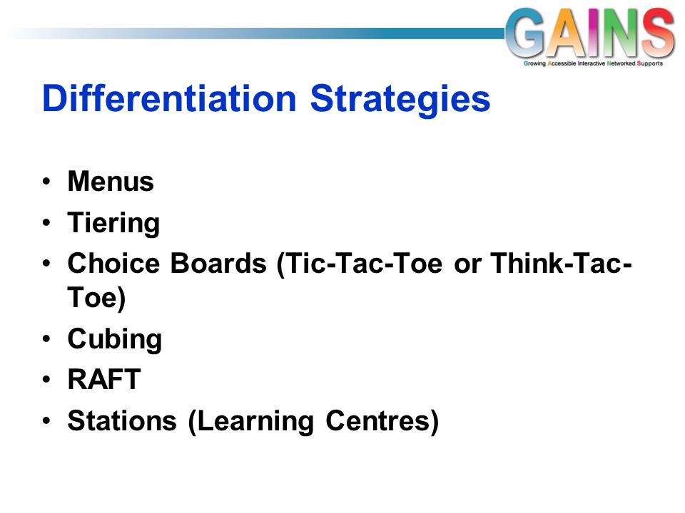 Differentiation Strategies Menus Tiering Choice Boards (Tic-Tac-Toe or Think-Tac- Toe) Cubing RAFT Stations (Learning Centres)