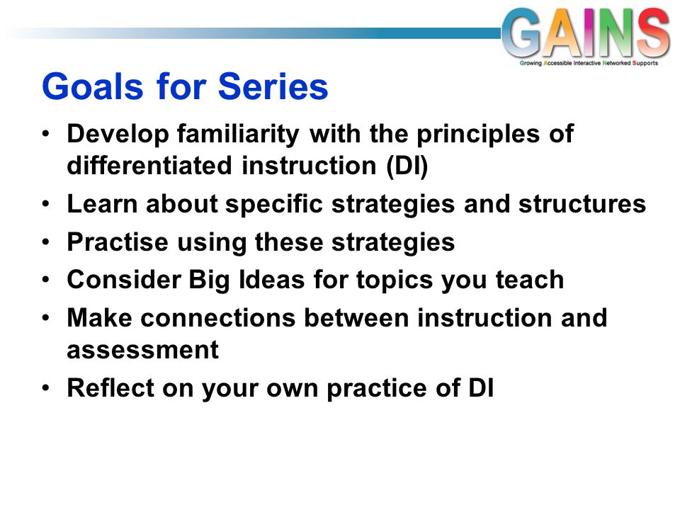 Goals for Series Develop familiarity with the principles of differentiated instruction (DI) Learn about specific strategies and structures Practise using these strategies Consider Big Ideas for topics you teach Make connections between instruction and assessment Reflect on your own practice of DI