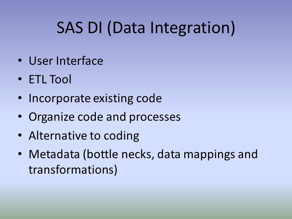 SAS DI (Data Integration) User Interface ETL Tool Incorporate existing code Organize code and processes Alternative to coding Metadata (bottle necks,