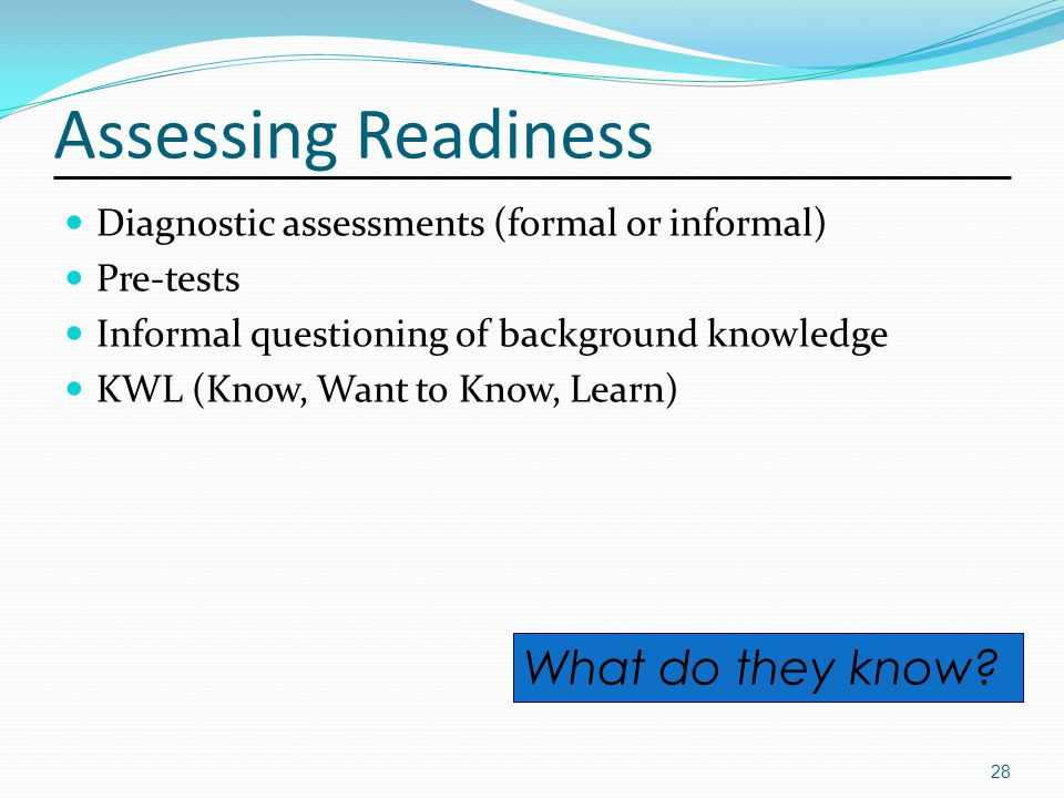 Assessing Readiness Diagnostic assessments (formal or informal) Pre-tests Informal questioning of background knowledge KWL (Know, Want to Know, Learn) 28 What do they know
