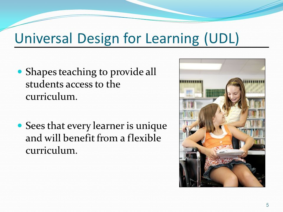 Universal Design for Learning (UDL) Shapes teaching to provide all students access to the curriculum.
