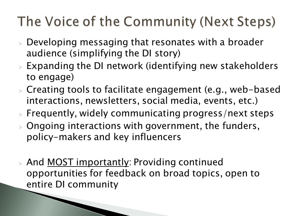 > Developing messaging that resonates with a broader audience (simplifying the DI story) > Expanding the DI network (identifying new stakeholders to engage) > Creating tools to facilitate engagement (e.g., web-based interactions, newsletters, social media, events, etc.) > Frequently, widely communicating progress/next steps > Ongoing interactions with government, the funders, policy-makers and key influencers > And MOST importantly: Providing continued opportunities for feedback on broad topics, open to entire DI community