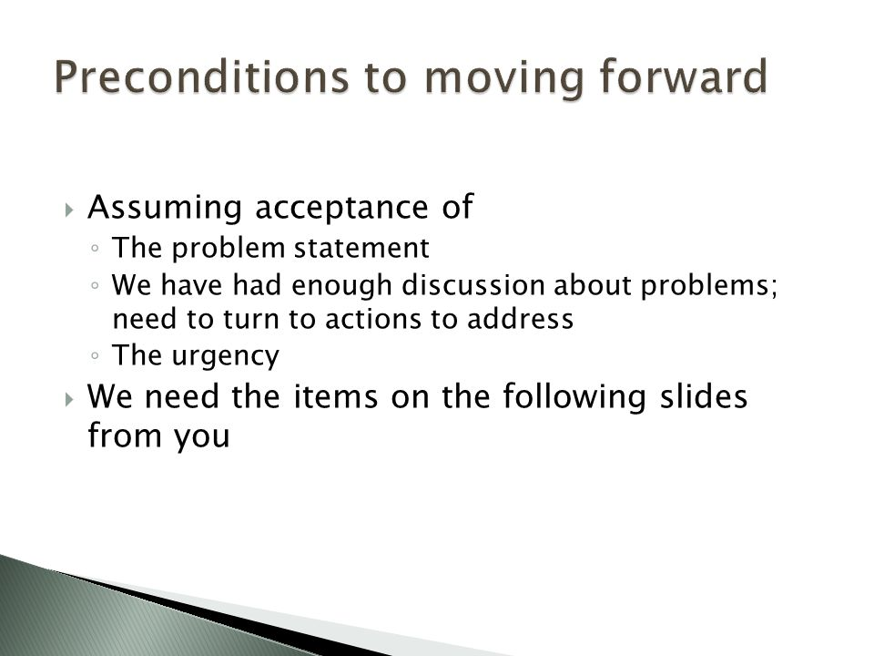  Assuming acceptance of ◦ The problem statement ◦ We have had enough discussion about problems; need to turn to actions to address ◦ The urgency  We need the items on the following slides from you