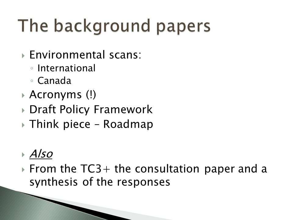  Environmental scans: ◦ International ◦ Canada  Acronyms (!)  Draft Policy Framework  Think piece – Roadmap  Also  From the TC3+ the consultation paper and a synthesis of the responses